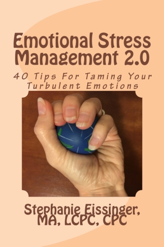 Emotional Stress Management 2.0: 40 Tips For Taming Your Turbulent Emotions by Stephanie Eissinger