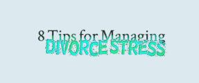 8 Tips for Managing Divorce Stress