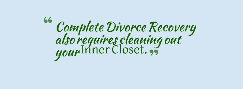 Complete Divorce Recovery requires cleaning out your Inner Closet