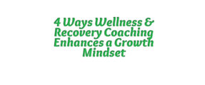 4 Ways Wellness & Recovery Coaching Enhances a Growth Mindset