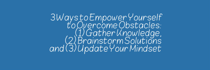 3 Ways to empower yourself to overcome obstacles.