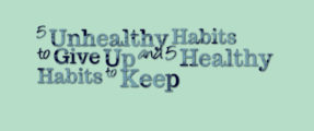 5 Unhealthy Habits to give up & 5 Healthy Habits to keep