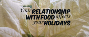 Your relationship with food affects your holidays.