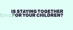 is-staying-together-toxic-for-your-children