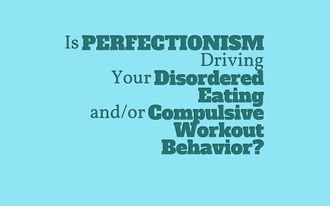 Is Perfectionism Driving Your Disordered Eating and/or Compulsive ...
